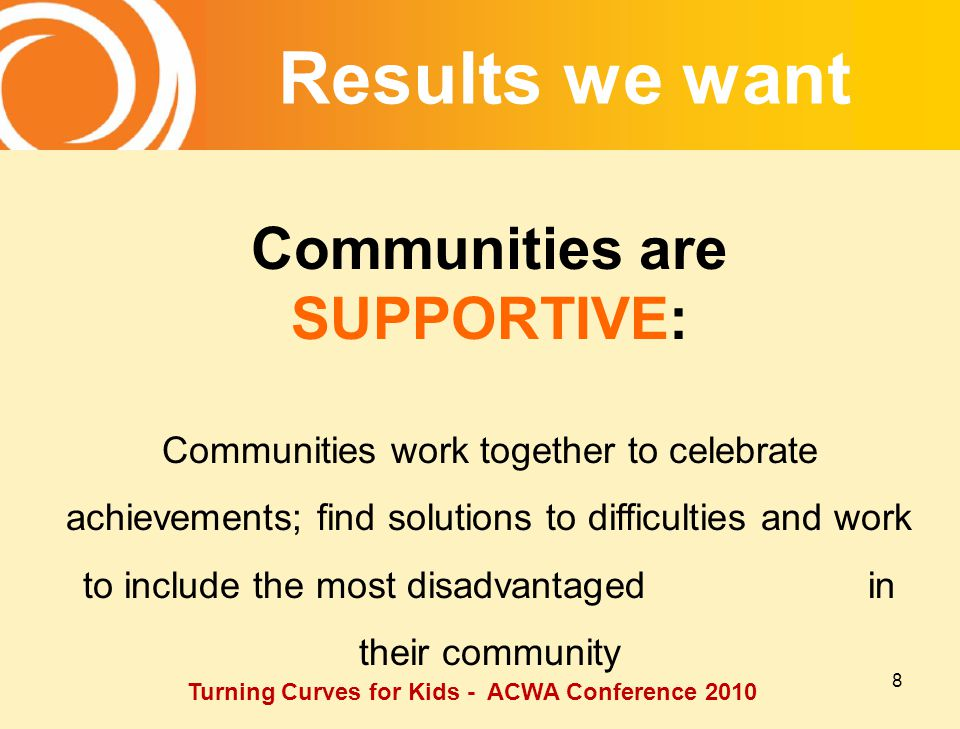 8 Communities are SUPPORTIVE: Communities work together to celebrate achievements; find solutions to difficulties and work to include the most disadvantaged in their community Results we want Turning Curves for Kids - ACWA Conference 2010