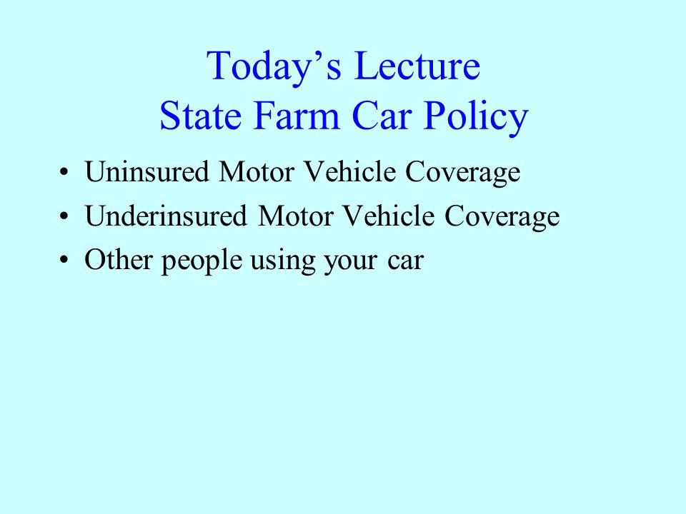 1 Today's Lecture State Farm Car Policy Uninsured Motor Vehicle Coverage Underinsured Motor Vehicle Coverage Other people using your car