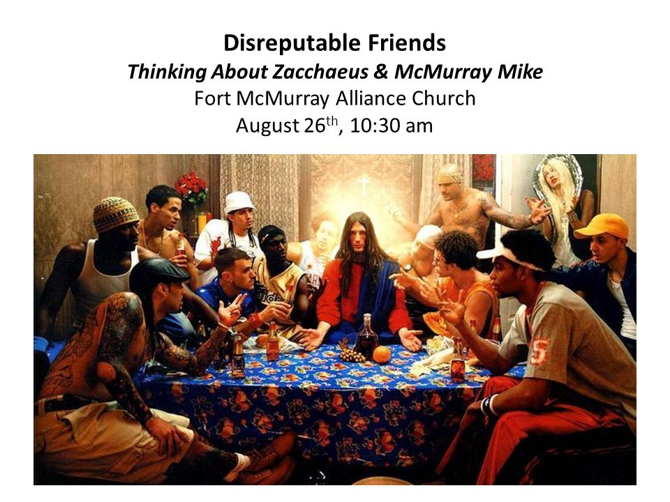 Disreputable Friends Thinking About Zacchaeus & McMurray Mike Fort McMurray Alliance Church August 26 th, 10:30 am