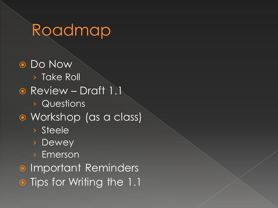  Do Now › Take Roll  Review – Draft 1.1 › Questions  Workshop (as a class) › Steele › Dewey › Emerson  Important Reminders  Tips for Writing the 1.1