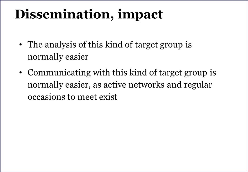 Dissemination, impact The analysis of this kind of target group is normally easier Communicating with this kind of target group is normally easier, as active networks and regular occasions to meet exist
