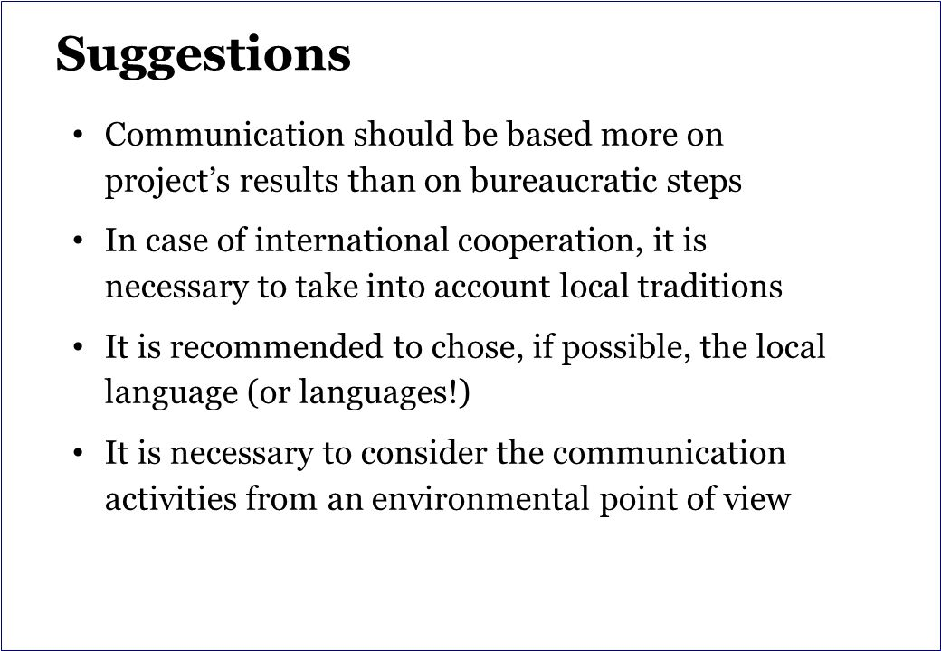 Suggestions Communication should be based more on project's results than on bureaucratic steps In case of international cooperation, it is necessary to take into account local traditions It is recommended to chose, if possible, the local language (or languages!) It is necessary to consider the communication activities from an environmental point of view
