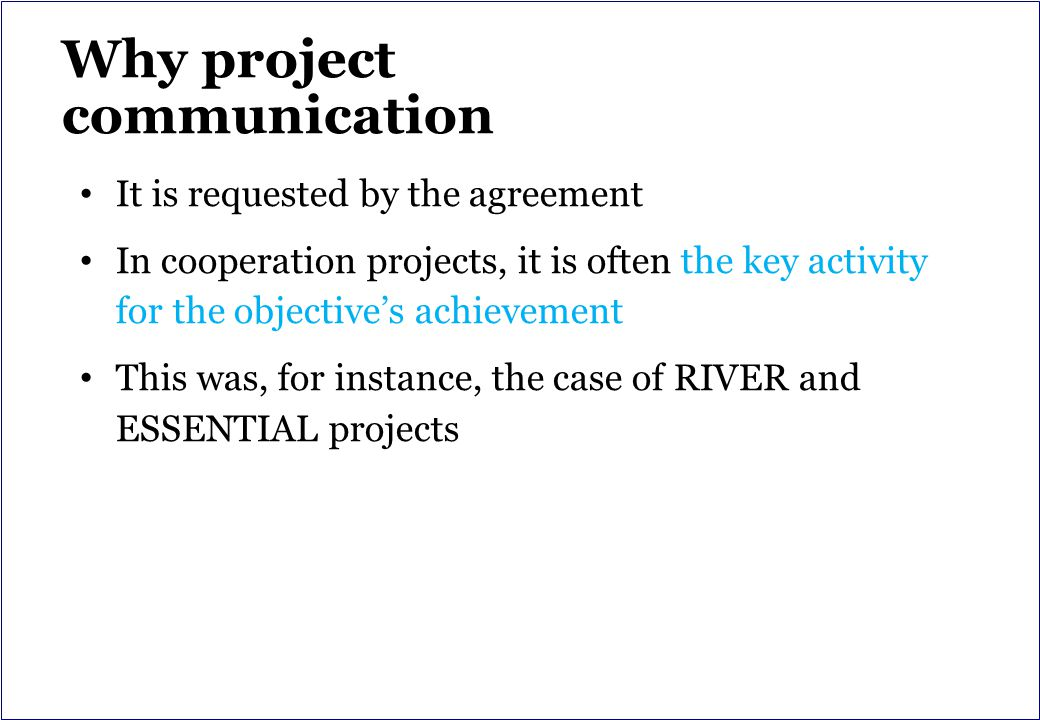 Why project communication It is requested by the agreement In cooperation projects, it is often the key activity for the objective's achievement This was, for instance, the case of RIVER and ESSENTIAL projects