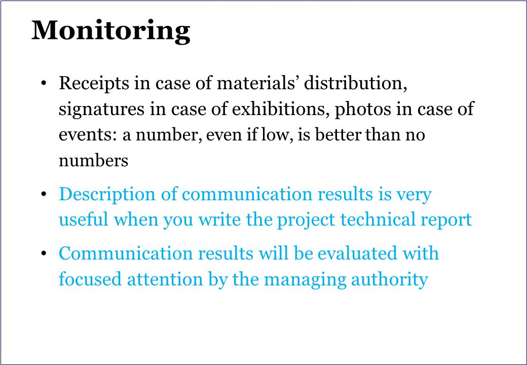 Monitoring Receipts in case of materials' distribution, signatures in case of exhibitions, photos in case of events: a number, even if low, is better than no numbers Description of communication results is very useful when you write the project technical report Communication results will be evaluated with focused attention by the managing authority