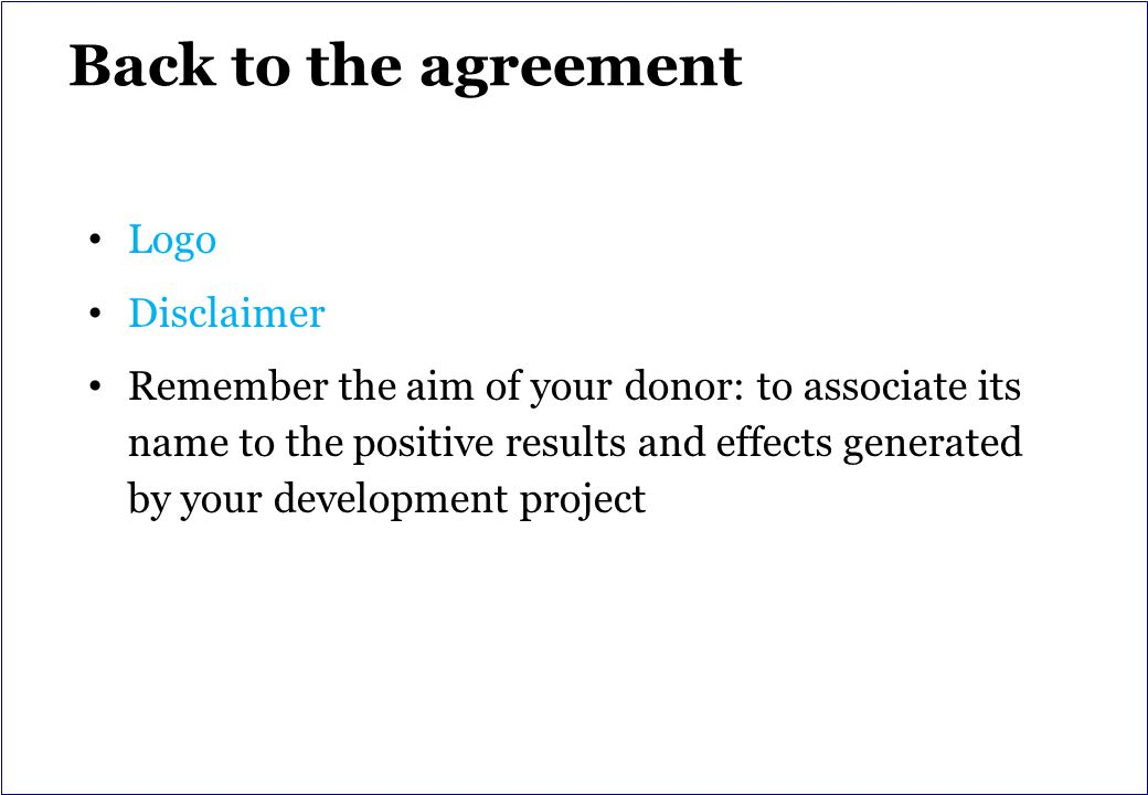 Back to the agreement Logo Disclaimer Remember the aim of your donor: to associate its name to the positive results and effects generated by your development project