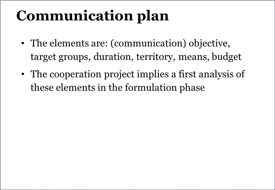 Communication plan The elements are: (communication) objective, target groups, duration, territory, means, budget The cooperation project implies a first analysis of these elements in the formulation phase