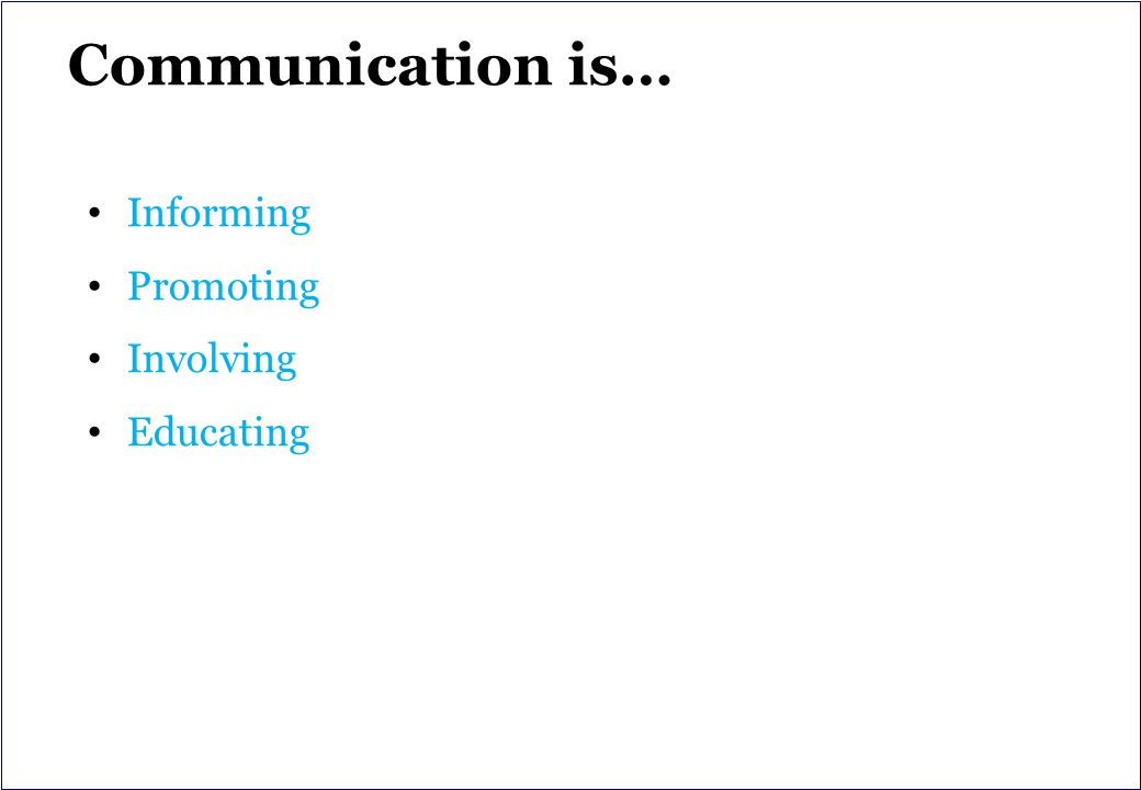 Communication is… Informing Promoting Involving Educating