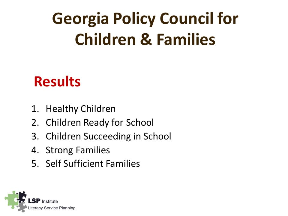Georgia Policy Council for Children & Families Results 1.Healthy Children 2.Children Ready for School 3.Children Succeeding in School 4.Strong Families 5.Self Sufficient Families
