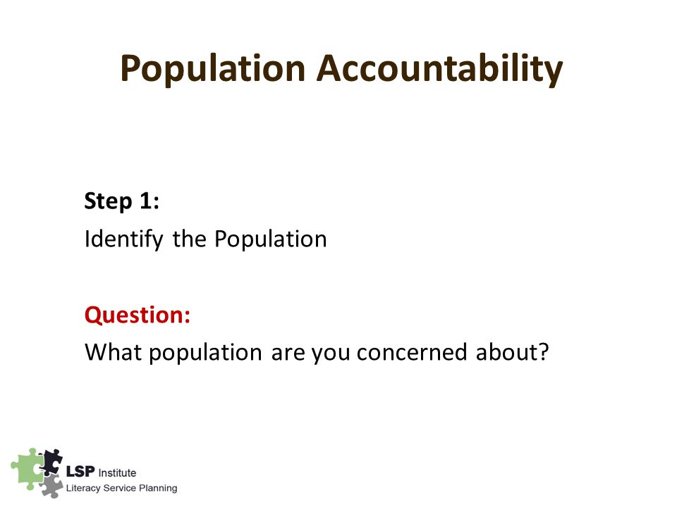 Population Accountability Step 1: Identify the Population Question: What population are you concerned about