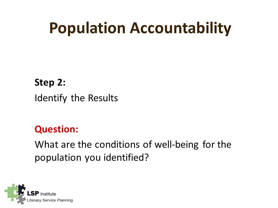 Population Accountability Step 2: Identify the Results Question: What are the conditions of well-being for the population you identified