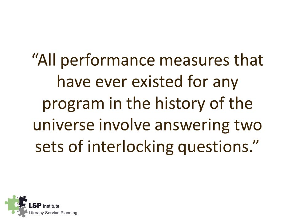 All performance measures that have ever existed for any program in the history of the universe involve answering two sets of interlocking questions.