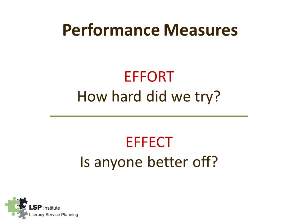 Performance Measures EFFORT How hard did we try EFFECT Is anyone better off