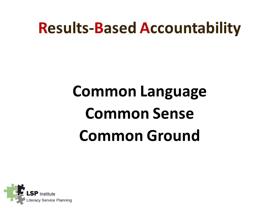 Results-Based Accountability Common Language Common Sense Common Ground