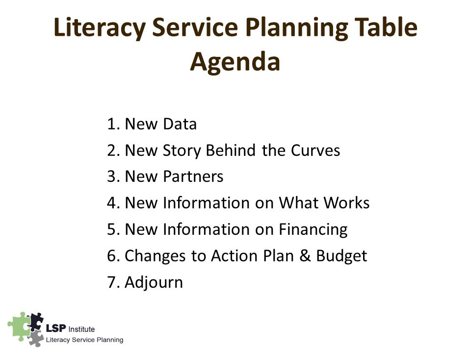 Literacy Service Planning Table Agenda 1.New Data 2.New Story Behind the Curves 3.New Partners 4.New Information on What Works 5.New Information on Financing 6.Changes to Action Plan & Budget 7.Adjourn