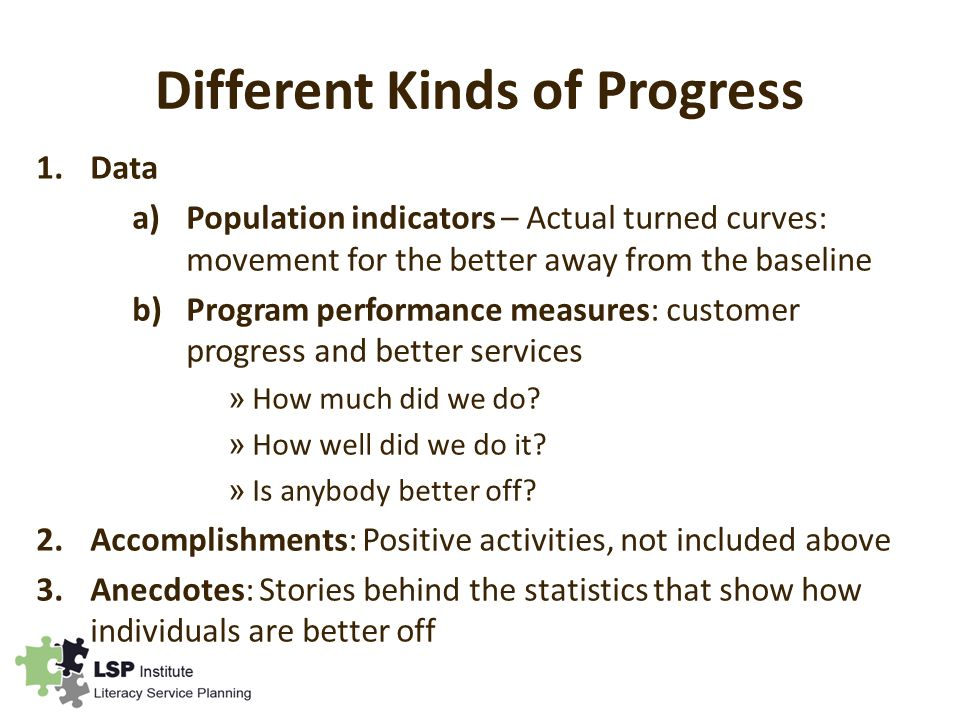 Different Kinds of Progress 1.Data a)Population indicators – Actual turned curves: movement for the better away from the baseline b)Program performance measures: customer progress and better services » How much did we do.