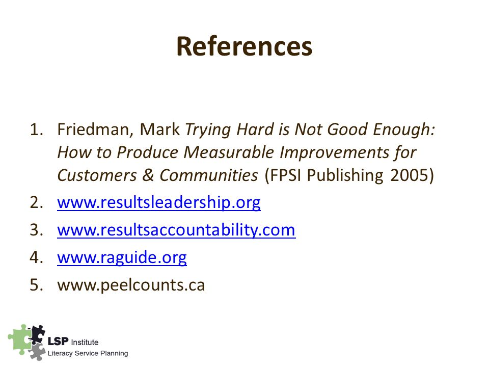 References 1.Friedman, Mark Trying Hard is Not Good Enough: How to Produce Measurable Improvements for Customers & Communities (FPSI Publishing 2005)