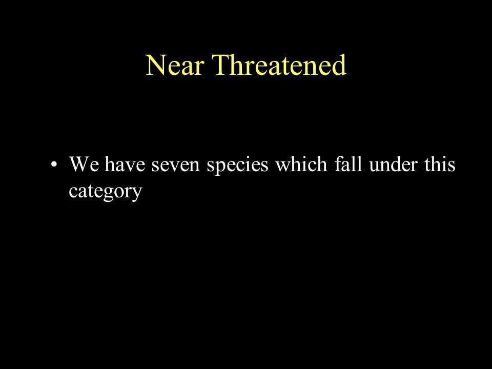 Near Threatened We have seven species which fall under this category