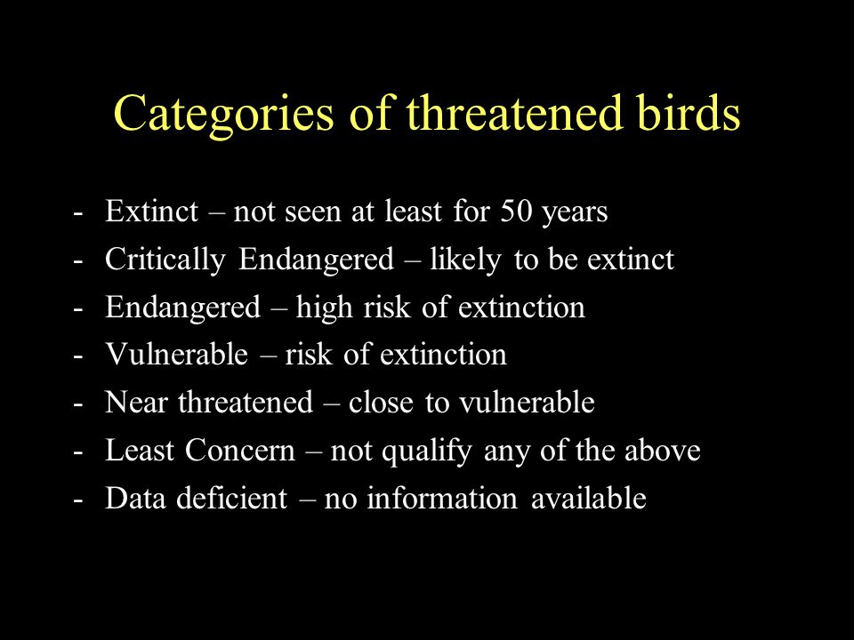 Categories of threatened birds -Extinct – not seen at least for 50 years -Critically Endangered – likely to be extinct -Endangered – high risk of extinction -Vulnerable – risk of extinction -Near threatened – close to vulnerable -Least Concern – not qualify any of the above -Data deficient – no information available