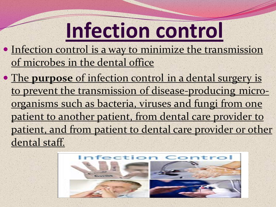 Infection control Infection control is a way to minimize the transmission of microbes in the dental office The purpose of infection control in a dental surgery is to prevent the transmission of disease-producing micro- organisms such as bacteria, viruses and fungi from one patient to another patient, from dental care provider to patient, and from patient to dental care provider or other dental staff.