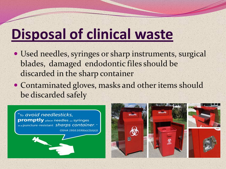 Disposal of clinical waste Used needles, syringes or sharp instruments, surgical blades, damaged endodontic files should be discarded in the sharp container Contaminated gloves, masks and other items should be discarded safely