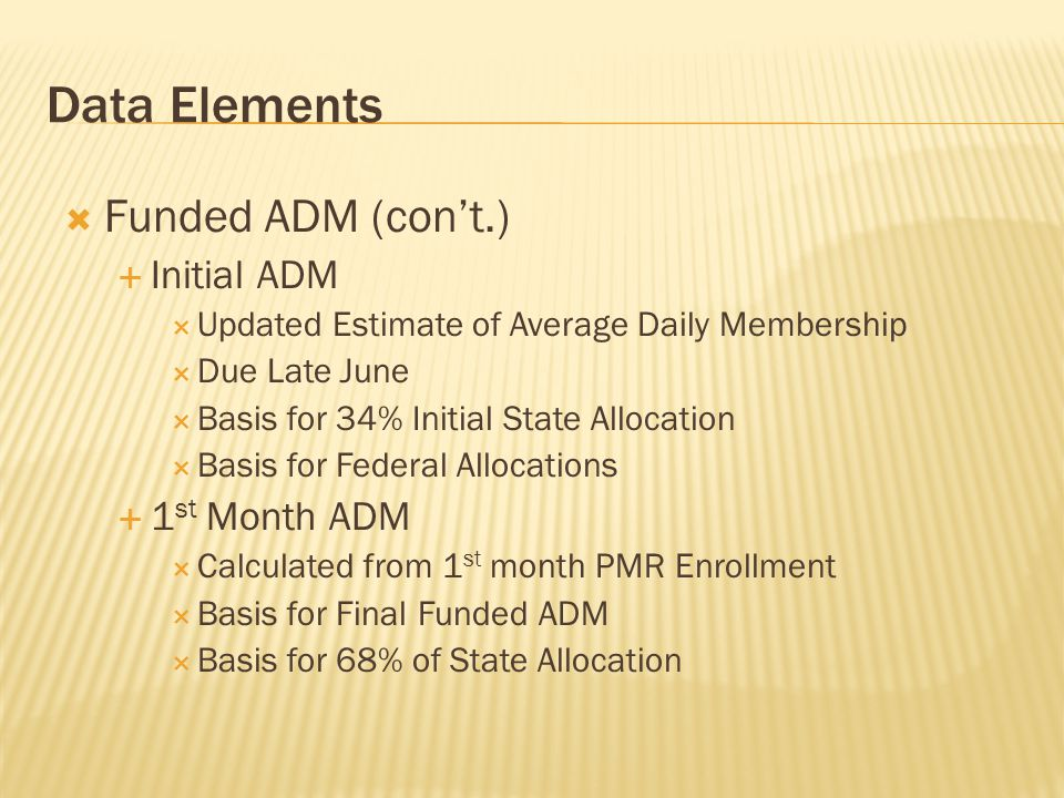 Data Elements  Maximum ADM  State Board Approved Charter  The cap on the funded ADM for Allocation  Funded ADM  Planning ADM  Projected Enrollment for Preliminary Budget  Used for Planning Purposes only  Due in April - May 2014