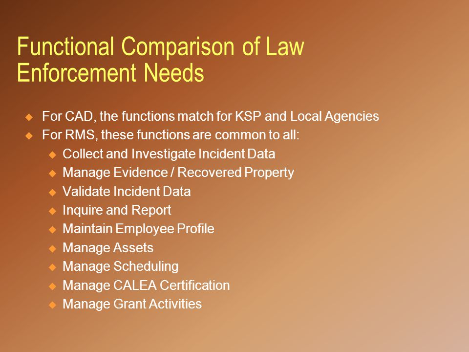Functional Comparison of Law Enforcement Needs  For CAD, the functions match for KSP and Local Agencies  For RMS, these functions are common to all: u Collect and Investigate Incident Data u Manage Evidence / Recovered Property u Validate Incident Data u Inquire and Report u Maintain Employee Profile u Manage Assets u Manage Scheduling u Manage CALEA Certification u Manage Grant Activities
