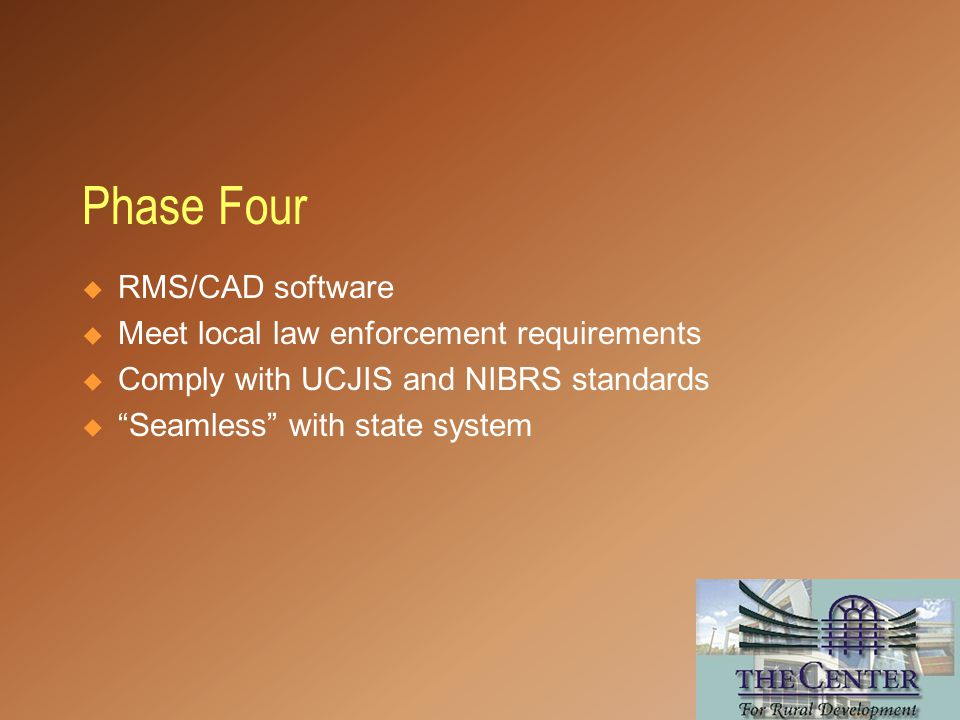  RMS/CAD software  Meet local law enforcement requirements  Comply with UCJIS and NIBRS standards  Seamless with state system Phase Four