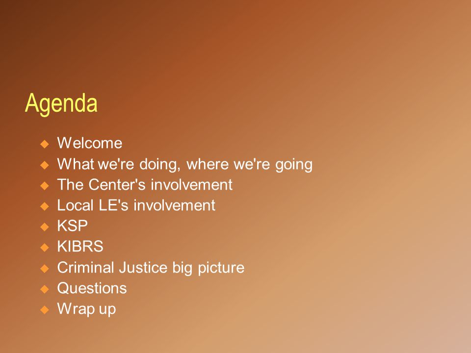 Agenda  Welcome  What we re doing, where we re going  The Center s involvement  Local LE s involvement  KSP  KIBRS  Criminal Justice big picture  Questions  Wrap up