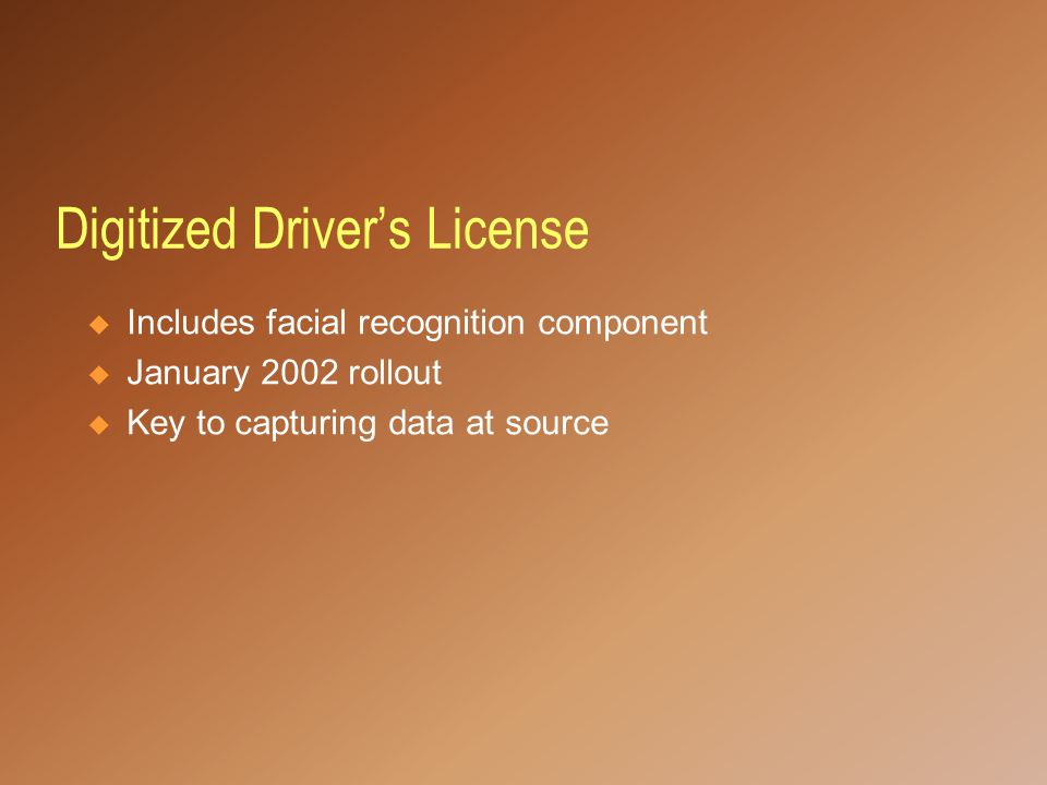 Digitized Driver's License  Includes facial recognition component  January 2002 rollout  Key to capturing data at source