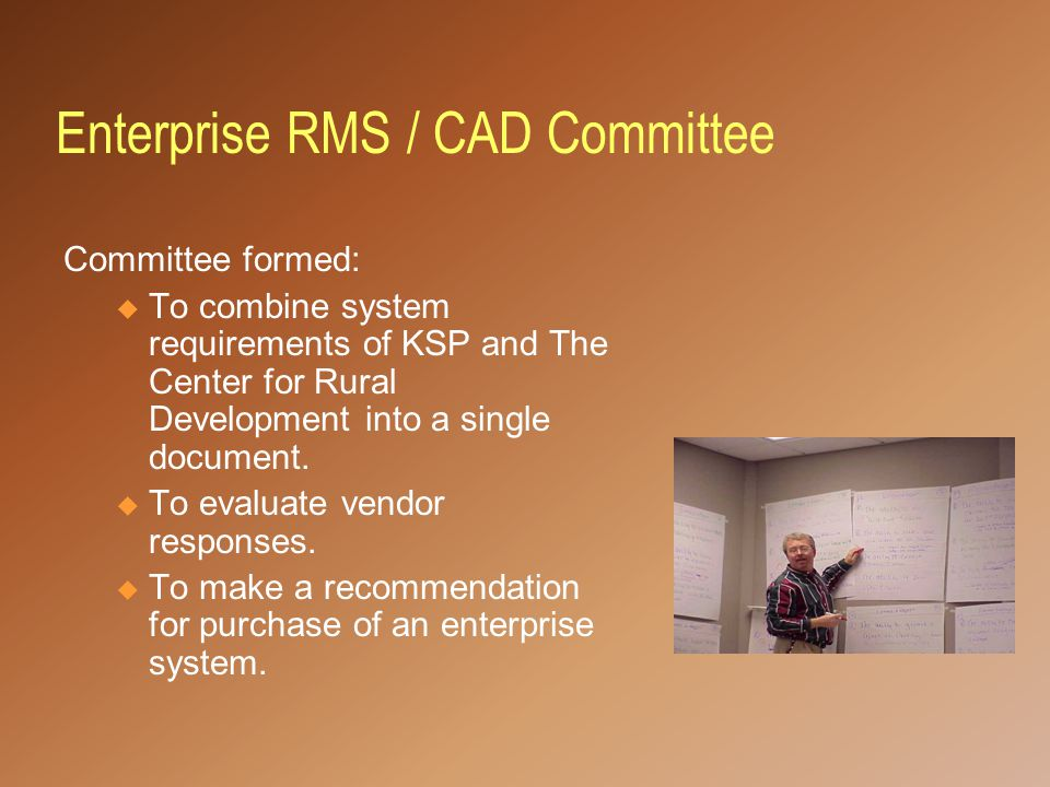 Enterprise RMS / CAD Committee Committee formed: u To combine system requirements of KSP and The Center for Rural Development into a single document.
