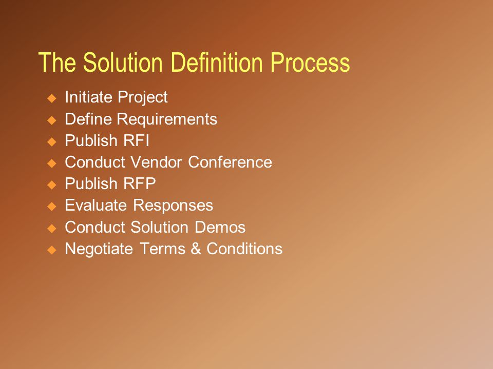 The Solution Definition Process  Initiate Project  Define Requirements  Publish RFI  Conduct Vendor Conference  Publish RFP  Evaluate Responses  Conduct Solution Demos  Negotiate Terms & Conditions