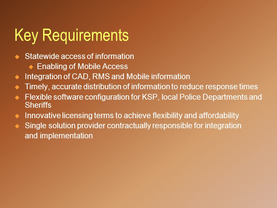 Key Requirements  Statewide access of information u Enabling of Mobile Access  Integration of CAD, RMS and Mobile information  Timely, accurate distribution of information to reduce response times  Flexible software configuration for KSP, local Police Departments and Sheriffs  Innovative licensing terms to achieve flexibility and affordability  Single solution provider contractually responsible for integration and implementation