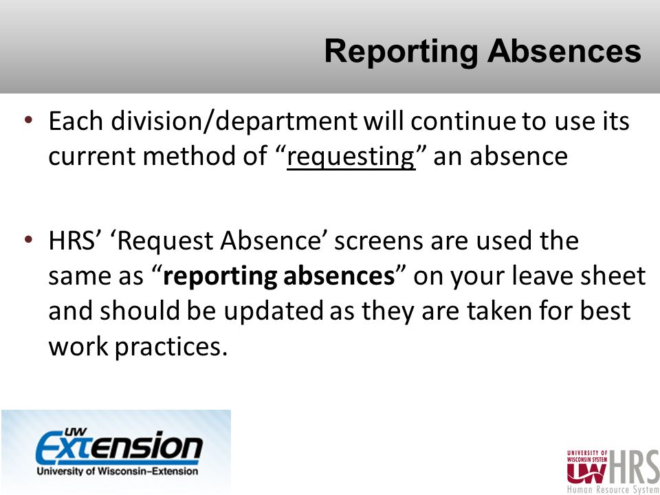 Reporting Absences Each division/department will continue to use its current method of requesting an absence HRS' 'Request Absence' screens are used the same as reporting absences on your leave sheet and should be updated as they are taken for best work practices.