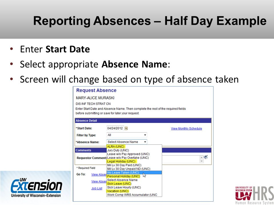 Reporting Absences – Half Day Example Enter Start Date Select appropriate Absence Name: Screen will change based on type of absence taken 14