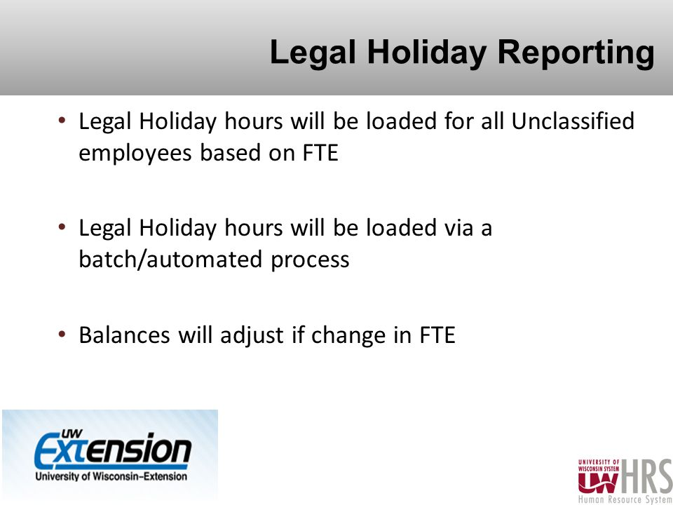 Legal Holiday Reporting Legal Holiday hours will be loaded for all Unclassified employees based on FTE Legal Holiday hours will be loaded via a batch/automated process Balances will adjust if change in FTE 8