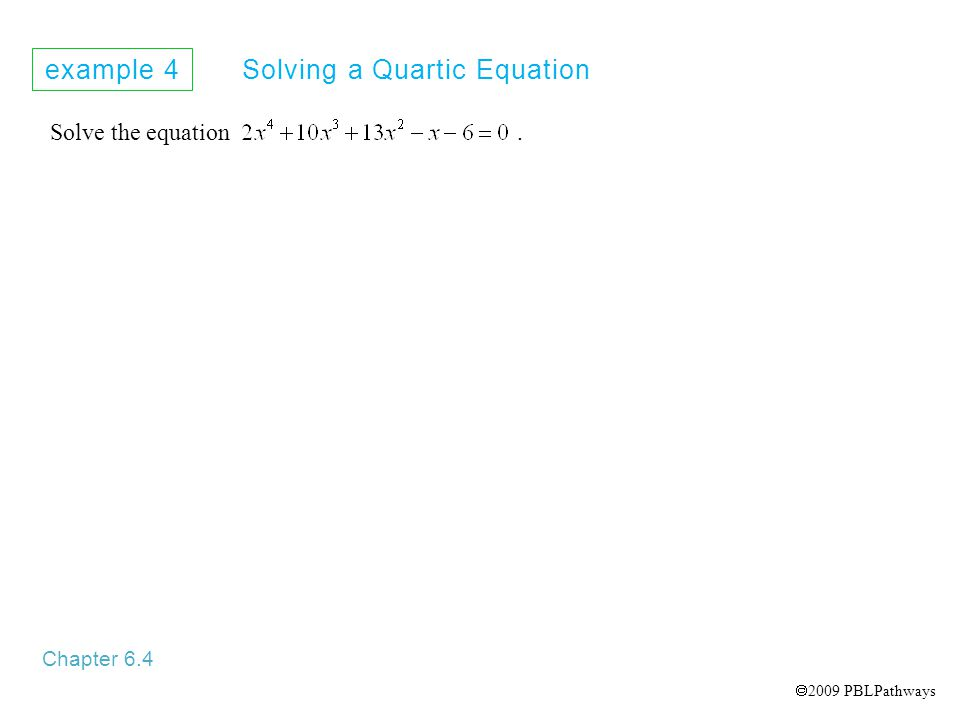 example 4 Solving a Quartic Equation Chapter 6.4 Solve the equation.  2009 PBLPathways