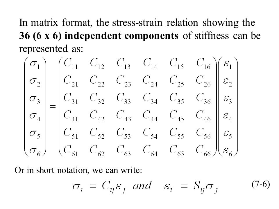 In matrix format, the stress-strain relation showing the 36 (6 x 6) independent components of stiffness can be represented as: Or in short notation, we can write: (7-6)