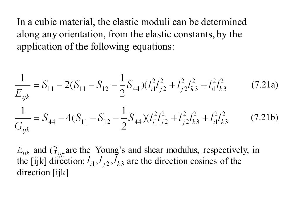 (7.21a) (7.21b) and are the Young's and shear modulus, respectively, in the [ijk] direction; are the direction cosines of the direction [ijk] In a cubic material, the elastic moduli can be determined along any orientation, from the elastic constants, by the application of the following equations:
