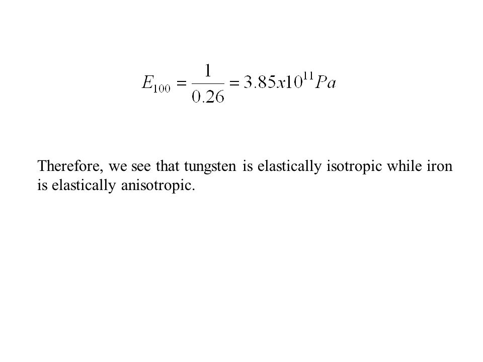 Therefore, we see that tungsten is elastically isotropic while iron is elastically anisotropic.