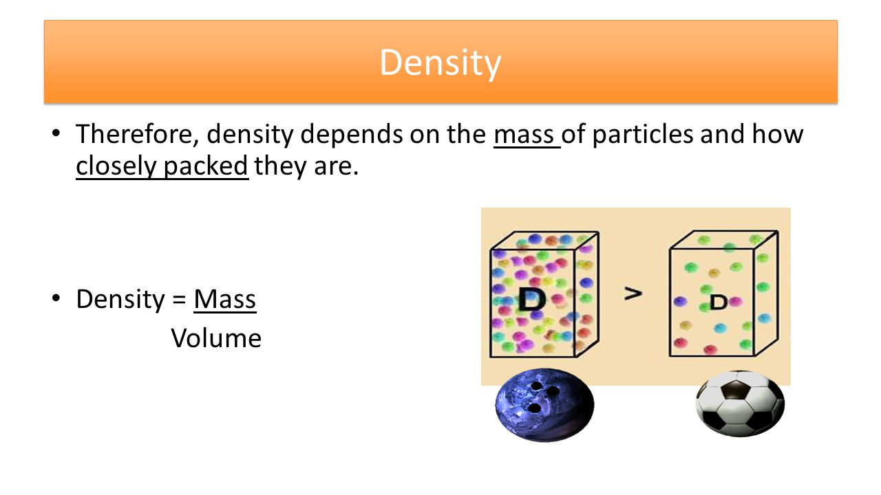 Density Therefore, density depends on the mass of particles and how closely packed they are.