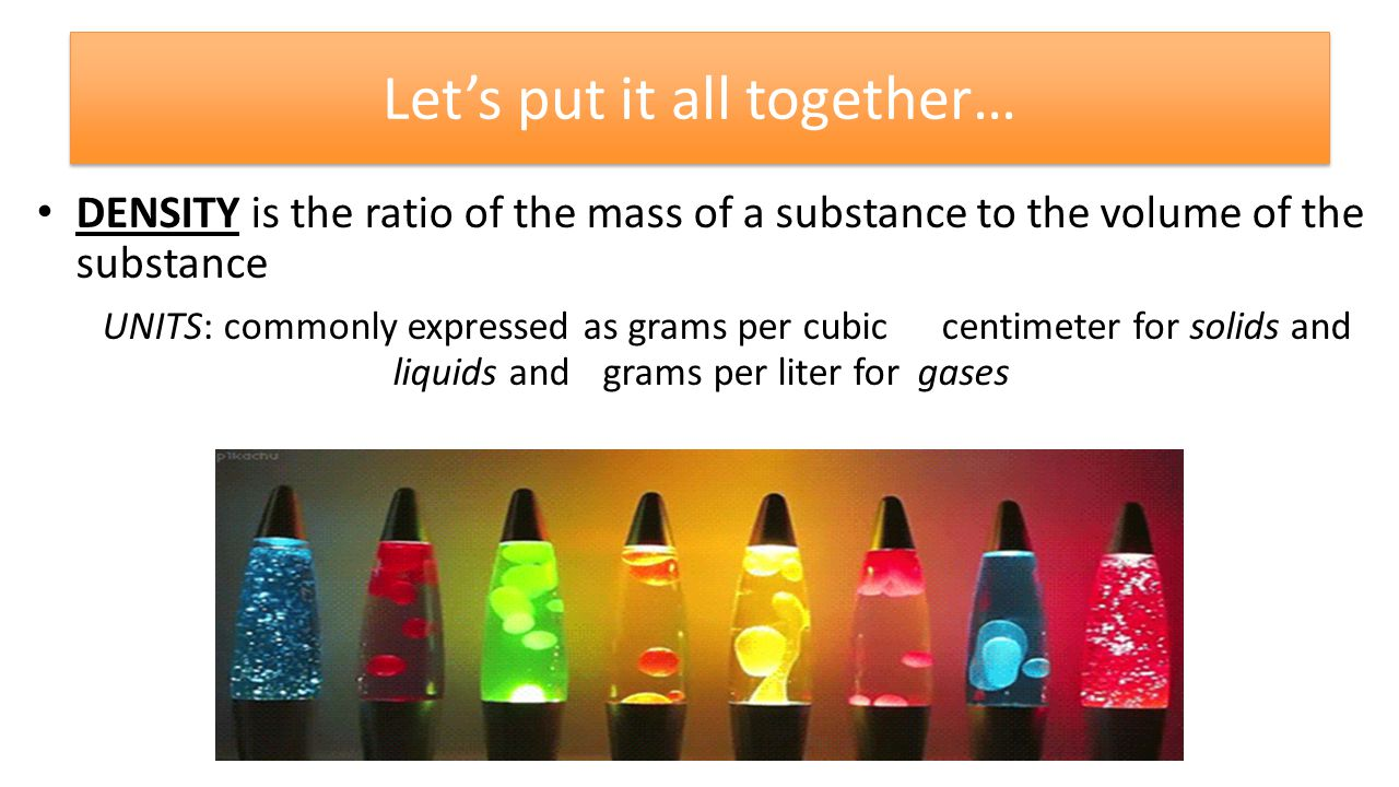 Let's put it all together… DENSITY is the ratio of the mass of a substance to the volume of the substance UNITS: commonly expressed as grams per cubic centimeter for solids and liquids and grams per liter for gases