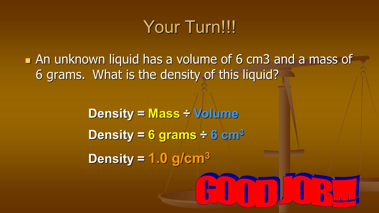 Your Turn!!. An unknown liquid has a volume of 6 cm3 and a mass of 6 grams.