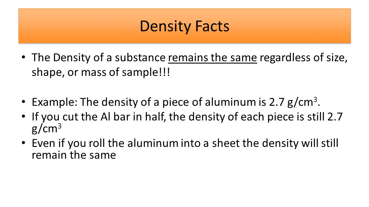 Density Facts The Density of a substance remains the same regardless of size, shape, or mass of sample!!.