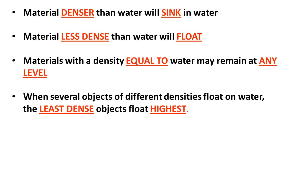 Material DENSER than water will SINK in water Material LESS DENSE than water will FLOAT Materials with a density EQUAL TO water may remain at ANY LEVEL When several objects of different densities float on water, the LEAST DENSE objects float HIGHEST.