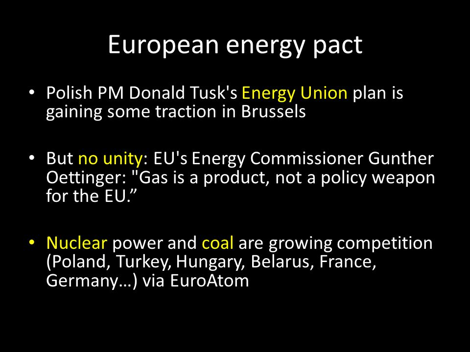 European energy pact Polish PM Donald Tusk s Energy Union plan is gaining some traction in Brussels But no unity: EU s Energy Commissioner Gunther Oettinger: Gas is a product, not a policy weapon for the EU. Nuclear power and coal are growing competition (Poland, Turkey, Hungary, Belarus, France, Germany…) via EuroAtom