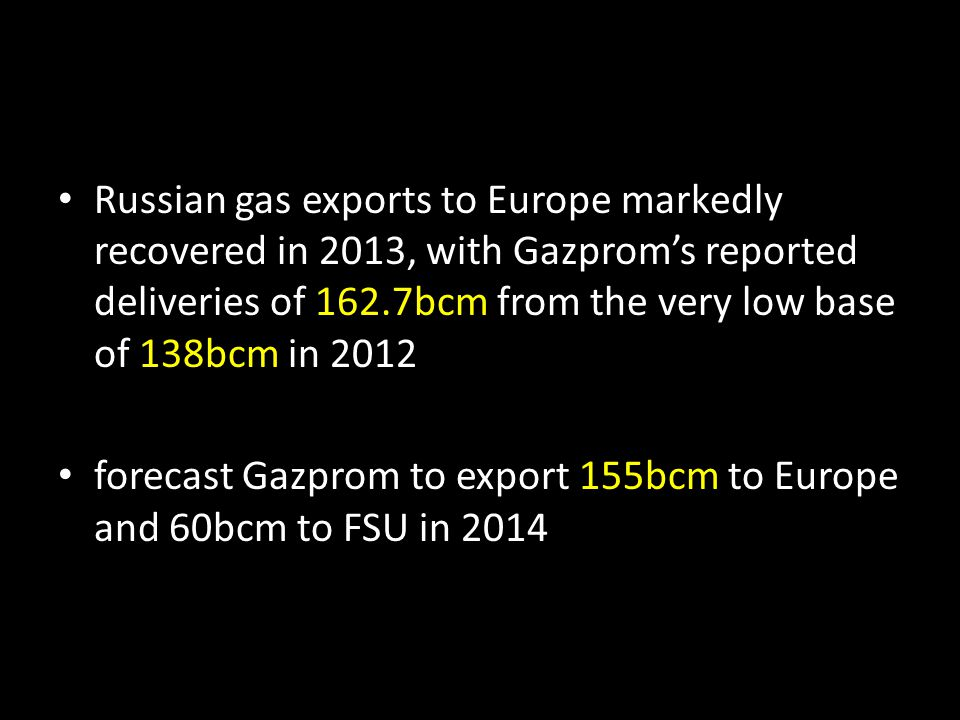 Russian gas exports to Europe markedly recovered in 2013, with Gazprom's reported deliveries of 162.7bcm from the very low base of 138bcm in 2012 forecast Gazprom to export 155bcm to Europe and 60bcm to FSU in 2014