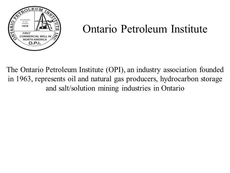 Ontario Petroleum Institute The Ontario Petroleum Institute (OPI), an industry association founded in 1963, represents oil and natural gas producers, hydrocarbon storage and salt/solution mining industries in Ontario