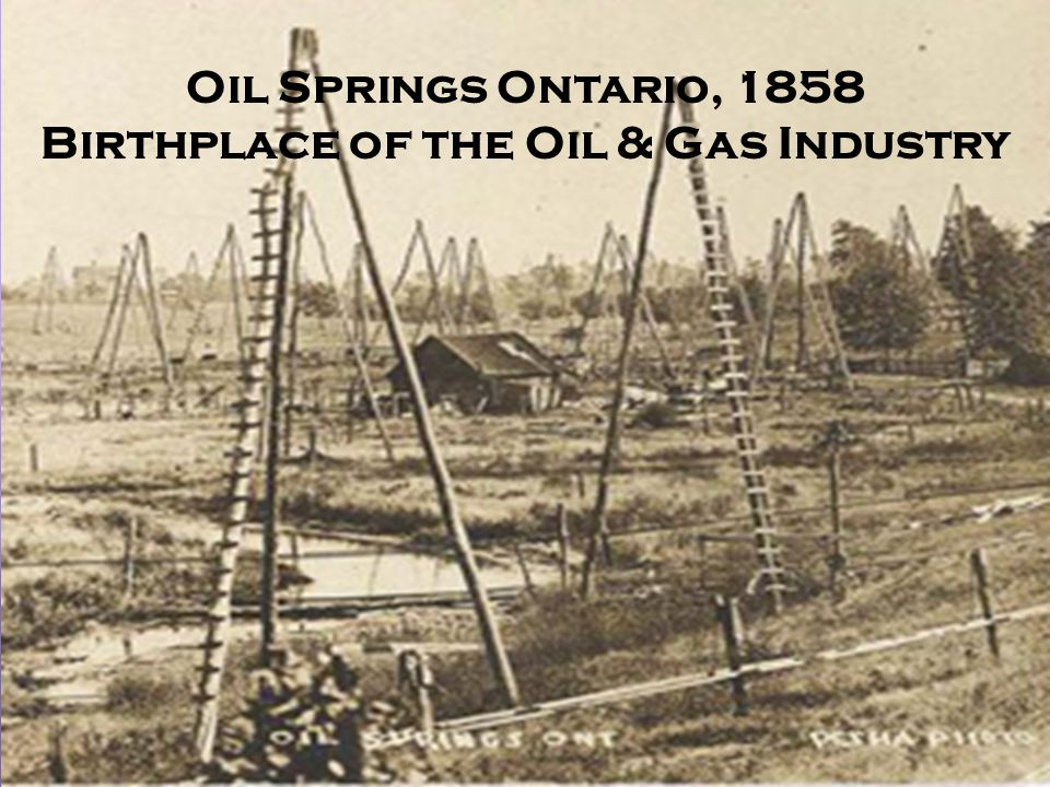 Oil Springs Ontario, 1858 Birthplace of the Oil & Gas Industry