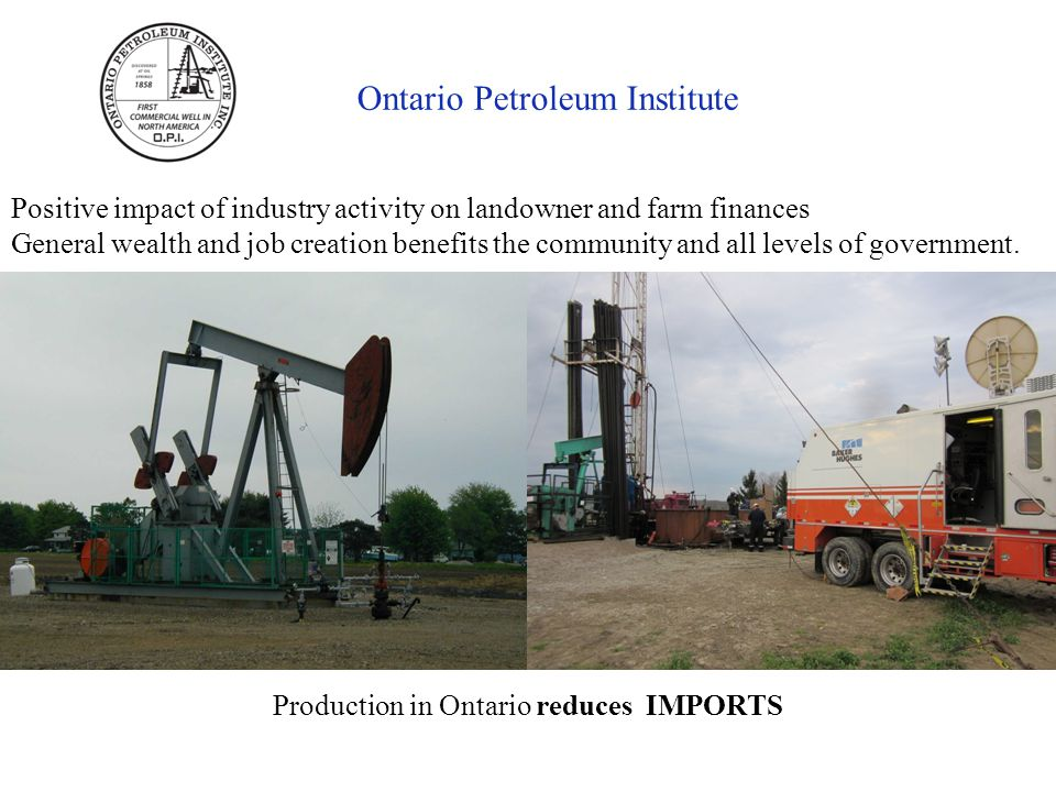 Ontario Petroleum Institute Positive impact of industry activity on landowner and farm finances General wealth and job creation benefits the community and all levels of government.