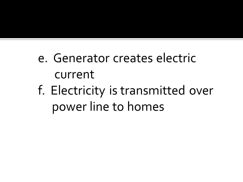 e. Generator creates electric current f. Electricity is transmitted over power line to homes